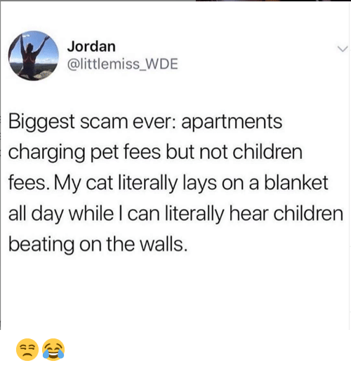 Apartments: Jordan  @littlemiss WDE  Biggest scam ever: apartments  charging  pet fees but not children  fees. My cat literally lays on a blanket  all day while l can literally hear children  beating on the walls. 😒😂