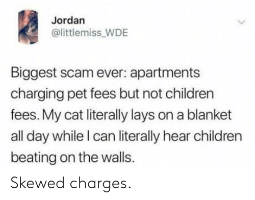 Children, Lay's, and Jordan: Jordan  @littlemiss_WDE  Biggest scam ever: apartments  charging pet fees but not children  fees. My cat literally lays on a blanket  all day while I can literally hear children  beating on the walls. Skewed charges.