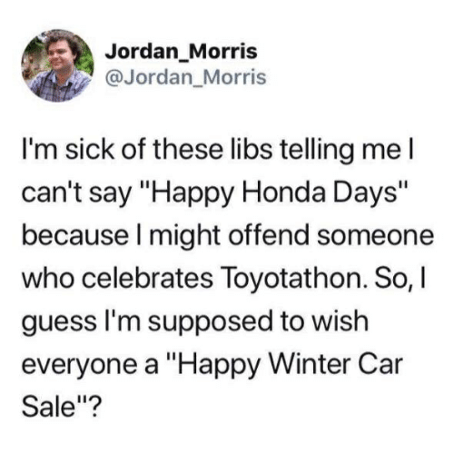 """Honda, Winter, and Guess: Jordan_Morris  @Jordan_Morris  I'm sick of these libs telling meI  can't say """"Happy Honda Days""""  because I might offend someone  who celebrates Toyotathon. So, I  guess I'm supposed to wish  everyone a """"Happy Winter Car  Sale""""?"""