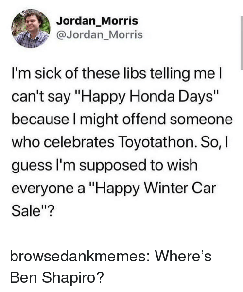 "Honda, Tumblr, and Winter: Jordan_Morris  @Jordan Morris  I'm sick of these libs telling mel  can't say ""Happy Honda Days""  because l might offend someone  who celebrates Toyotathon. So,  guess l'm supposed to wish  everyone a ""Happy Winter Car  Sale""? browsedankmemes:  Where's Ben Shapiro?"