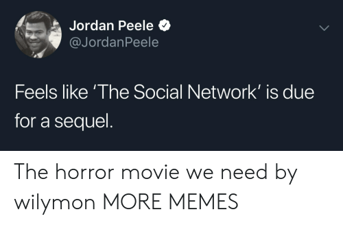 the horror: Jordan Peele  @JordanPeele  Feels like 'The Social Network' is due  for a sequel The horror movie we need by wilymon MORE MEMES