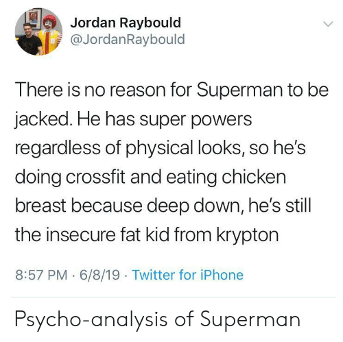 Iphone, Superman, and Twitter: Jordan Raybould  @JordanRaybould  E  There is no reason for Superman to be  jacked. He has super powers  regardless of physical looks, so he's  doing crossfit and eating chicken  breast because deep down, he's still  the insecure fat kid from krypton  8:57 PM 6/8/19 Twitter for iPhone Psycho-analysis of Superman