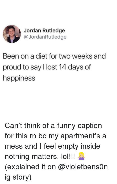 Funny, Lol, and Lost: Jordan Rutledge  @JordanRutledge  Been on a diet for two weeks and  proud to say I lost 14 days of  happiness Can't think of a funny caption for this rn bc my apartment's a mess and I feel empty inside nothing matters. lol!!! 🤷🏼♀️ (explained it on @violetbens0n ig story)