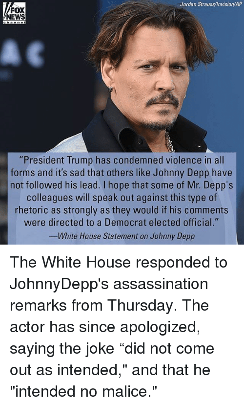 """Malice: Jordan Strauss/Invision/AP  FOX  NEWS  """"President Trump has condemned violence in all  forms and it's sad that others like Johnny Depp have  not followed his lead. I hope that some of Mr. Depps  colleagues will speak out against this type of  rhetoric as strongly as they would if his comments  were directed to a Democrat elected official.""""  eImO  White House Statement on Johnny Depp The White House responded to JohnnyDepp's assassination remarks from Thursday. The actor has since apologized, saying the joke """"did not come out as intended,"""" and that he """"intended no malice."""""""