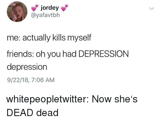 Shes Dead: jordey  @yafavtbh  me: actually kills myself  friends: oh you had DEPRESSION  depression  9/22/18, 7:06 AM whitepeopletwitter:  Now she's DEAD dead