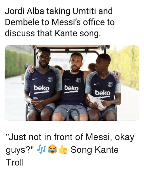 "Memes, Troll, and Messi: Jordi Alba taking Umtiti and  Dembele to Messi's office to  discuss that Kante song  beko beko beko ""Just not in front of Messi, okay guys?"" 🎶😂👍 Song Kante Troll"