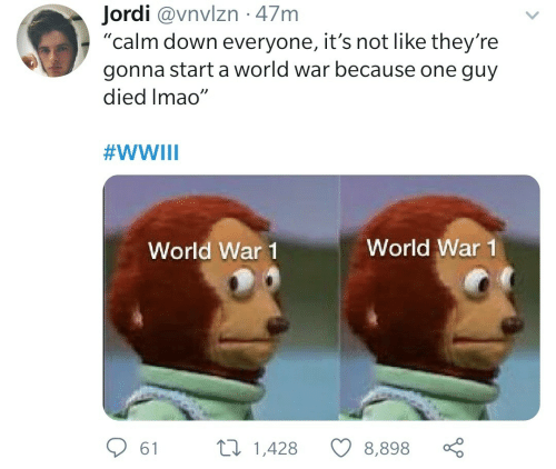 "Died: Jordi @vnvlzn · 47m  ""calm down everyone, it's not like they're  gonna start a world war because one guy  died Imao""  #WWIII  World War 1  World War 1  27 1,428  61  8,898"
