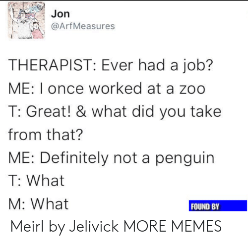 arf: Jorn  @Arf Measures  THERAPIST: Ever had a job?  ME: I once worked at a zoo  T: Great! & what did you take  from that?  ME: Definitely not a penguin  T: What  M: What  FOUND BY Meirl by Jelivick MORE MEMES