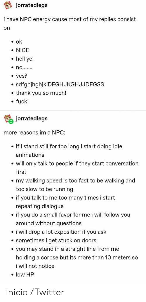 animations: jorratedlegs  i have NPC energy cause most of my replies consist  on  ok  NICE  hell ye!  no.......  yes?  sdfghjhghjkjDFGHJKGHJJDFGSS  thank you so much!  fuck!  jorratedlegs  more reasons im a NPC:  if i stand still for too long i start doing idle  animations  will only talk to people if they start conversation  first  my walking speed is too fast to be walking and  too slow to be running  if you talk to me too many times i start  repeating dialogue  if you do a small favor for me i will follow you  around without questions  i will drop a lot exposition if you ask  sometimes i get stuck on doors  you may stand in a straight line from me  holding a corpse but its more than 10 meters so  i will not notice  low HP Inicio / Twitter