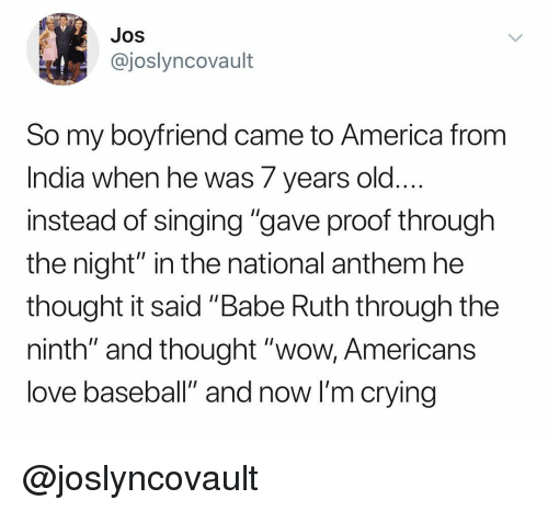 """America, Baseball, and Crying: JOS  @joslyncovault  So my boyfriend came to America from  India when he was 7 years old  instead of singing """"gave proof through  the night"""" in the national anthem he  thought it said """"Babe Ruth through the  ninth"""" and thought """"wow, Americans  love baseball"""" and now I'm crying @joslyncovault"""