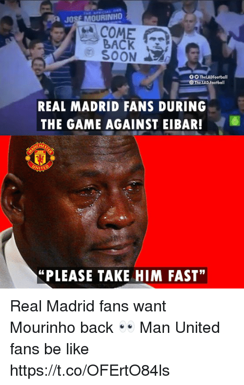 """Be Like, Memes, and Real Madrid: JOSE MOURINHO  COME  BACK  SOON  REAL MADRID FANS DURING  THE GAME AGAINST EIBAR!6  """"PLEASE TAKE HIM FAST"""" Real Madrid fans want Mourinho back 👀  Man United fans be like https://t.co/OFErtO84ls"""