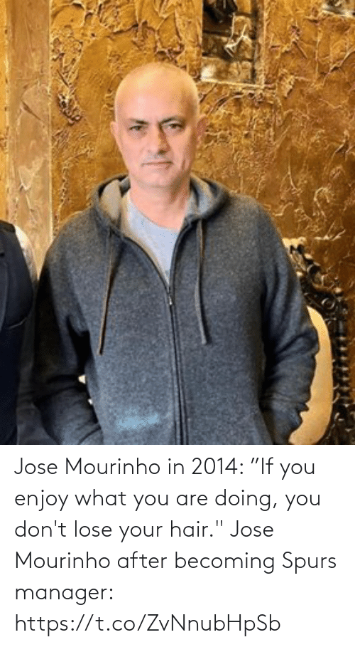 "Spurs: Jose Mourinho in 2014: ""If you enjoy what you are doing, you don't lose your hair.""  Jose Mourinho after becoming Spurs manager: https://t.co/ZvNnubHpSb"