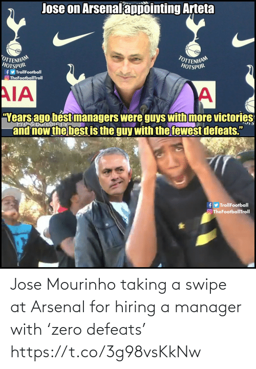 "tottenham: Jose on Arsenalappointing Arteta  OTTENHAM  HOTSPUR  TOTTENHAM  HOTSPUR  fy TrollFootball  O TheFootballTroll  AIA  ""Years ago bést managers were guys with more victories  and now the best is the guy with the fewest defeats.""  ress Bureau  fy TrollFootball  O TheFootballTroll Jose Mourinho taking a swipe at Arsenal for hiring a manager with 'zero defeats' https://t.co/3g98vsKkNw"