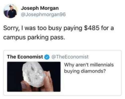 Sorry, Millennials, and The Economist: Joseph Morgan  @Josephmorgan96  Sorry, I was too busy paying $485 for a  campus parking pass.  The Economist @TheEconomist  Why aren't millennials  buying diamonds?