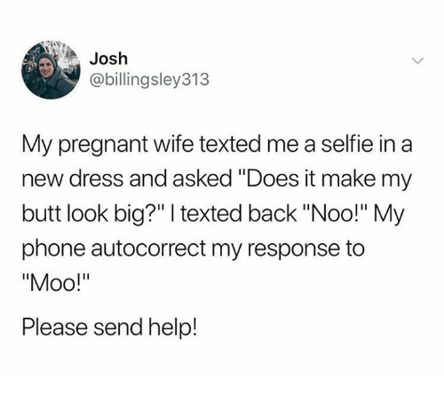 """Autocorrect, Butt, and Dank: Josh  @billingsley313  My pregnant wife texted me a selfie in a  new dress and asked """"Does it make my  butt look big?"""" texted back """"Noo!"""" My  phone autocorrect my response to  Please send help!"""