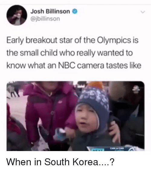 breakout: Josh Billinson  @jbillinson  Early breakout star of the Olympics is  the small child who really wanted to  know what an NBC camera tastes like When in South Korea....?