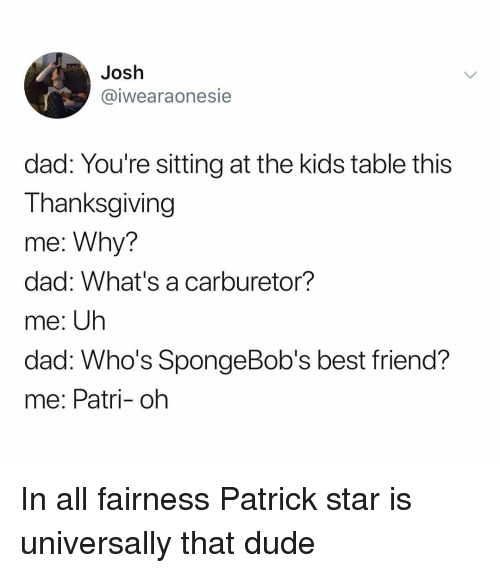 Patrick Star: Josh  @iwearaonesie  dad: You're sitting at the kids table this  Thanksgiving  me: Why?  dad: What's a carburetor?  me: Uh  dad. W ?  me: Patri- oh  ho's SpongeBob's best friend In all fairness Patrick star is universally that dude