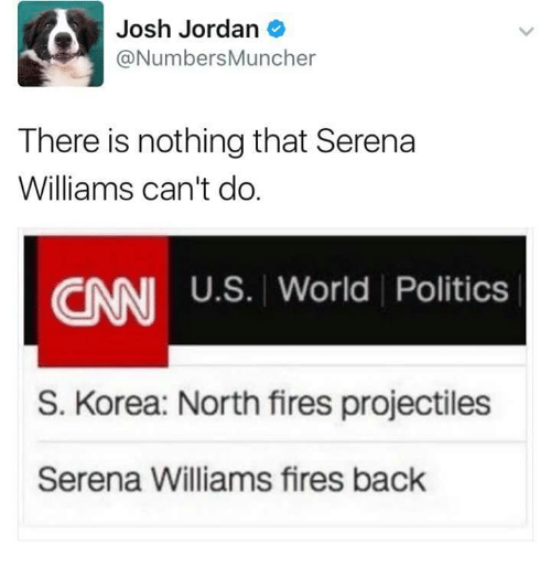 Joshing: Josh Jordan  @NumbersMuncher  There is nothing that Serena  Williams can't do.  CNN  S. Korea: North fires projectiles  Serena Williams fires back  U.S. World Politics