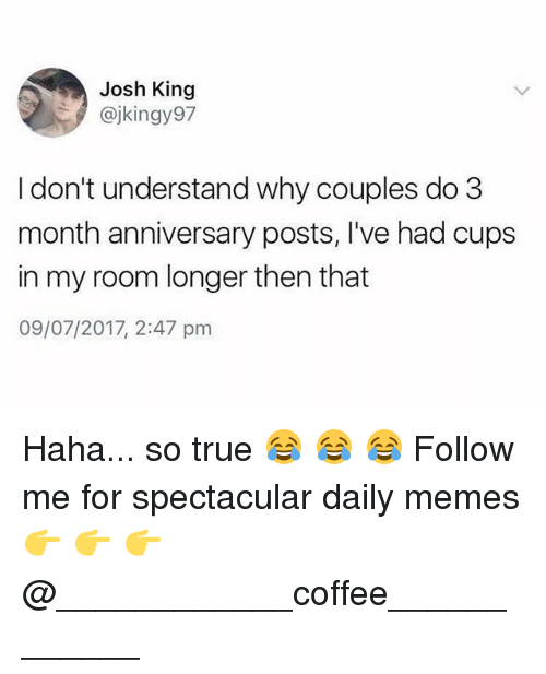 Memes, True, and Coffee: Josh King  @jkingy97  I don't understand why couples do 3  month anniversary posts, I've had cups  in my room longer then that  09/07/2017, 2:47 pm Haha... so true 😂 😂 😂 Follow me for spectacular daily memes 👉 👉 👉 @____________coffee____________