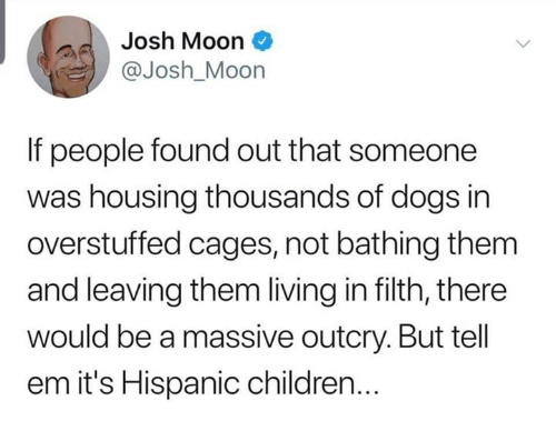 housing: Josh Moon  @Josh_Moon  If people found out that someone  was housing thousands of dogs in  overstuffed cages, not bathing them  and leaving them living in filth, there  would be a massive outcry. But tell  em it's Hispanic children...