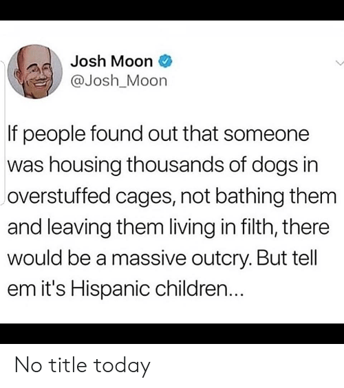 housing: Josh Moon  @Josh_Moon  If people found out that someone  was housing thousands of dogs in  overstuffed cages, not bathing them  and leaving them living in filth, there  would be a massive outcry. But tell  em it's Hispanic children... No title today