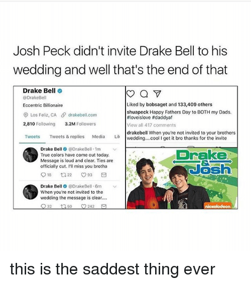 Saddest Thing Ever: Josh Peck didn't invite Drake Bell to his  wedding and well that's the end of that  Drake Bell  a  @Drake Bell  Liked by bobsaget and 133,409 others  Eccentric Billionaire  shuapeck Happy Fathers Day to BOTH my Dads.  Los Feliz, CA drakebell com  tiloveislove ftdaddyaf  2,810 Following  3.2M  Followers  View all 417 comments  drakebell When you're not invited to your brothers  Tweets  Tweets & replies  Media  Lik wedding... cool l get it bro thanks for the invite  Drake Be  e DrakeBell 1m  v  Drake  True colors have come out today.  Message is loud and clear. Ties are  officially cut. I'll miss you brotha  18 t 22 O 93  Drake Be  @DrakeBell. 6m  When you're not invited to the  wedding the message is clear....  32  t 50 242 this is the saddest thing ever