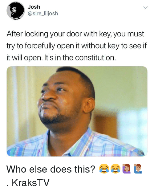 Memes, Constitution, and 🤖: Josh  @sire_liljosh  After locking your door with key, you must  try to forcefully open it without key to see if  it will open. It's in the constitution. Who else does this? 😂😂🙋🏽♀️🙋🏽♂️ . KraksTV