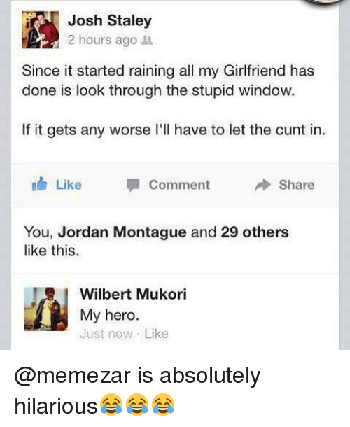 Joshing: Josh Staley  2 hours ago  Since it started raining all my Girlfriend has  done is look through the stupid window.  If it gets any worse l'll have to let the cunt in  Like Comment  Share  You, Jordan Montague and 29 others  like this.  Wilbert Mukori  My hero.  Just now Like @memezar is absolutely hilarious😂😂😂