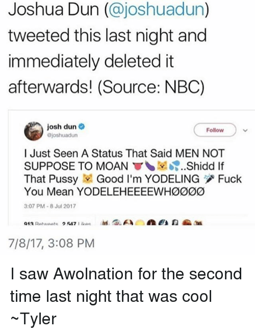 Fuck You Meaning: Joshua Dun (@joshuadun)  tweeted this last night and  immediately deleted it  afterwards! (Source: NBC)  josh dun  joshuadun  Follow  l Just Seen A Status That Said MEN NOT  SUPPOSE TO MOAN ▼、보..?..Shidd lf  That Pussy Good I'm YODELING Fuck  You Mean YODELEHEEEEWHØØ00  3:07 PM-8 Jul 2017  7/8/17, 3:08 PM I saw Awolnation for the second time last night that was cool ~Tyler