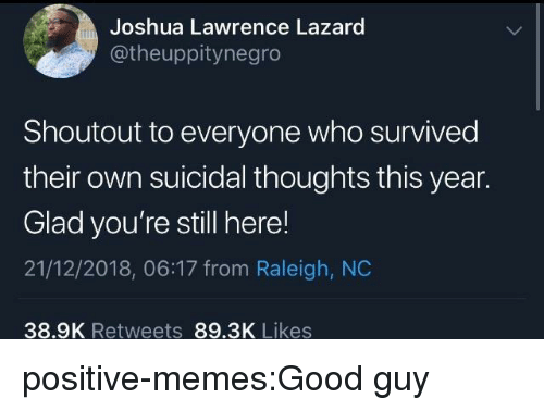 Memes, Tumblr, and Blog: Joshua Lawrence Lazard  @theuppitynegro  Shoutout to everyone who survived  their own suicidal thoughts this year.  Glad you're still here!  21/12/2018, 06:17 from Raleigh, NC  38.9K Retweets 89.3K Likes positive-memes:Good guy