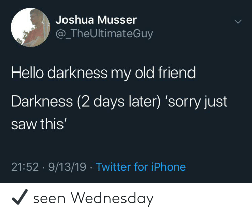 Hello, Iphone, and Reddit: Joshua Musser  @TheUltimateGuy  Hello darkness my old friend  Darkness (2 days later) 'sorry just  saw this'  21:52 9/13/19 Twitter for iPhone ✔️ seen Wednesday
