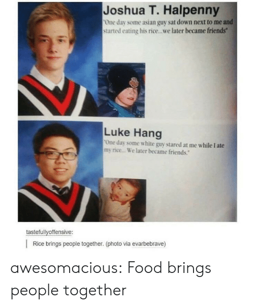 """Asian, Food, and Friends: Joshua T. Halpenny  One day some asian guy sat down next to me and  started eating his rice...we later became friends""""  Luke Hang  One day some white guy stared at me while I ate  my rice. We later became friends.""""  tastefullyoffensive:    Rice brings people together. (photo via evarbebrave) awesomacious:  Food brings people together"""