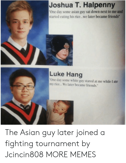 Stared At: Joshua T. Halpenny  One day some asian guy sat down next to me and  started eating his rice...we later became friends  Luke Hang  One day some white guy stared at me while I ate  my rice... We later became friends. The Asian guy later joined a fighting tournament by Jcincin808 MORE MEMES