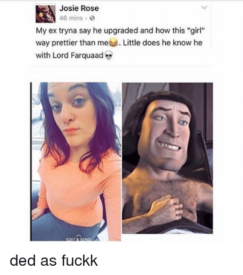 """Memes, Girl, and Rose: Josie Rose  46 mins .  My ex tryna say he upgraded and how this """"girl""""  way prettier than me Little does he know he  with Lord Farquaad ded as fuckk"""