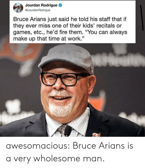 """Fire, Tumblr, and Work: Jourdan Rodrigue  @JourdanRodrigue  Bruce Arians just said he told his staff that if  they ever miss one of their kids' recitals or  games, etc., he'd fire them. """"You can always  make up that time at work.'"""" awesomacious:  Bruce Arians is a very wholesome man."""