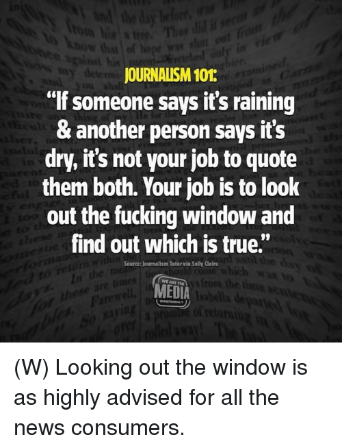 "Fucking, News, and True: JOURNALISM 101:  ""If someone says it's raining  & another person says it's  dry, it's not your job to quote  them both. Your job is to look  out the fucking window and  find out which is true.""  Source: Journalism Tutor via Sally Claire  WE ARE THE  MEDIA (W) Looking out the window is as highly advised for all the news consumers."