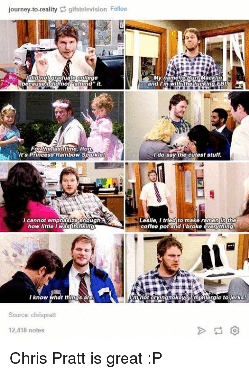 Urm: journey-to-reality gifstelevision Follow  I did not graduate college  My name is Burt Macklin  and I'm with th fucking FBI  Forthe last time, Ron  It's Princess Rainbow Sparkle  do say the cutest stuff  I cannot emphasize enough.  the  coffee pot and broke everything  little I wasthinking  I know what things,are  URm not crying okay imiallergic to Merks  Source  chrispratt  12,418 notes Chris Pratt is great :P