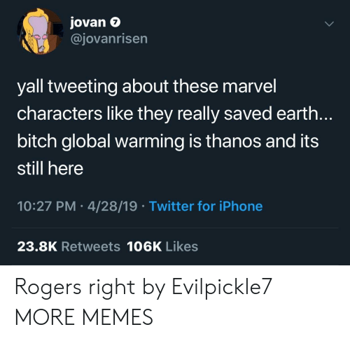 tweeting: Jovan e  @jovanrisen  7  yall tweeting about these marvel  characters like they really saved earth.  bitch global warming is thanos and its  still here  10:27 PM 4/28/19 Twitter for iPhone  23.8K Retweets 106K Likes Rogers right by Evilpickle7 MORE MEMES