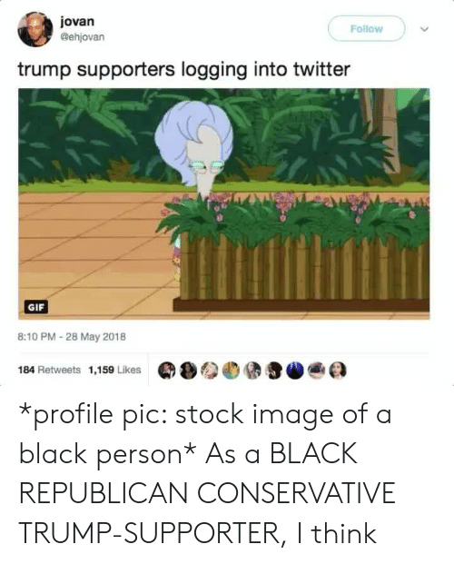 Trump Supporters: jovan  @ehjovan  Follow  trump supporters logging into twitter  GIF  8:10 PM - 28 May 2018  184 Retweets 1,159 Likes  Q  )参.@ teaa *profile pic: stock image of a black person* As a BLACK REPUBLICAN CONSERVATIVE TRUMP-SUPPORTER, I think