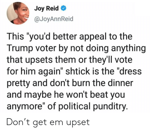 "Him Again: Joy Reid  @JoyAnnReid  This ""you'd better appeal to the  Trump voter by not doing anything  that upsets them or they'll vote  for him again"" shtick is the ""dress  pretty and don't burn the dinner  and maybe he won't beat you  anymore"" of political punditry. Don't get em upset"