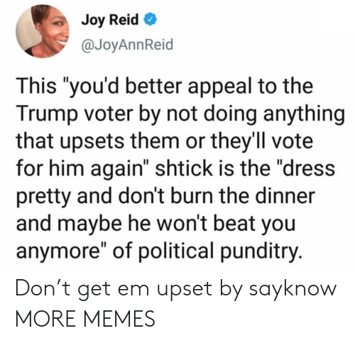"Him Again: Joy Reid  @JoyAnnReid  This ""you'd better appeal to the  Trump voter by not doing anything  that upsets them or they'll vote  for him again"" shtick is the ""dress  pretty and don't burn the dinner  and maybe he won't beat you  anymore"" of political punditry. Don't get em upset by sayknow MORE MEMES"