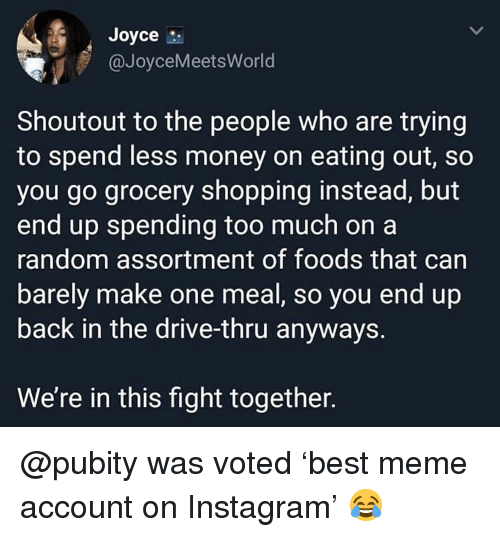 Instagram, Meme, and Memes: Joyce  @JoyceMeetsWorld  Shoutout to the people who are trying  to spend less money on eating out, so  you go grocery shopping instead, but  end up spending too much on a  random assortment of foods that can  barely make one meal, so you end up  back in the drive-thru anyways.  We're in this fight together. @pubity was voted 'best meme account on Instagram' 😂