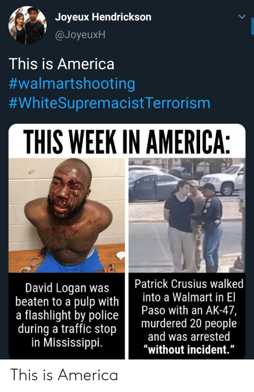 """Mississippi: Joyeux Hendrickson  @JoyeuxH  This is America  #walmartshooting  #WhiteSupremacistTerrorism  THIS WEEK IN AMERICA:  Patrick Crusius walked  into a Walmart in El  Paso with an AK-47,  murdered 20 people  and was arrested  """"without incident.""""  David Logan was  beaten to a pulp with  a flashlight by police  during a traffic stop  in Mississippi. This is America"""