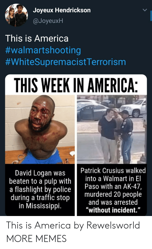 """Mississippi: Joyeux Hendrickson  @JoyeuxH  This is America  #walmartshooting  #WhiteSupremacistTerrorism  THIS WEEK IN AMERICA:  Patrick Crusius walked  into a Walmart in El  Paso with an AK-47,  murdered 20 people  and was arrested  """"without incident.""""  David Logan was  beaten to a pulp with  a flashlight by police  during a traffic stop  in Mississippi. This is America by Rewelsworld MORE MEMES"""