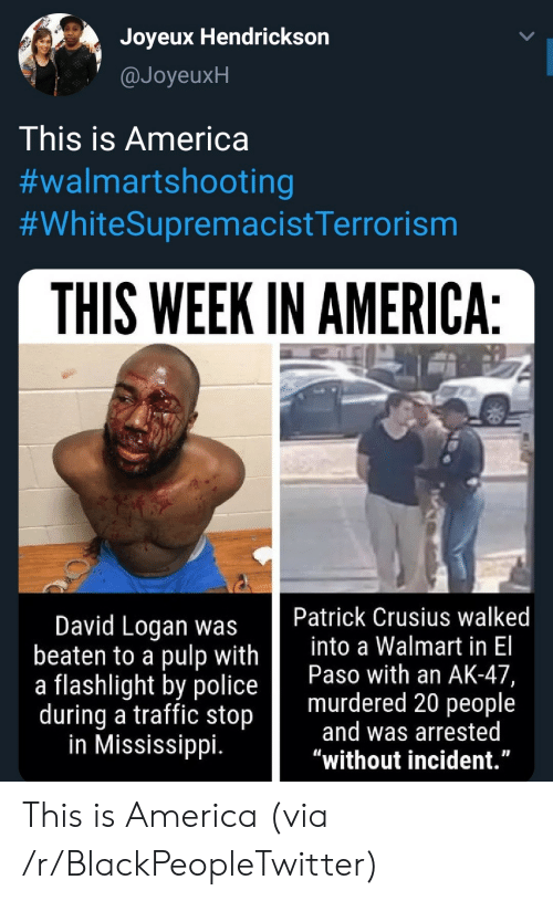"""Mississippi: Joyeux Hendrickson  @JoyeuxH  This is America  #walmartshooting  #WhiteSupremacistTerrorism  THIS WEEK IN AMERICA:  Patrick Crusius walked  into a Walmart in El  Paso with an AK-47,  murdered 20 people  and was arrested  """"without incident.""""  David Logan was  beaten to a pulp with  a flashlight by police  during a traffic stop  in Mississippi. This is America (via /r/BlackPeopleTwitter)"""