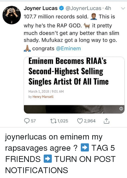 rap god: Joyner Lucas @JoynerLucas 4h  107.7 million records sold. This is  why he's the RAP GOD. it pretty  much doesn't get any better than slim  shady. Mufukaz got a long way to go.  congrats @Eminem  Eminem Becomes RIAA's  Second-Highest Selling  Singles Artist Of All Time  March 1, 2018 | 9:01 AM  by Henry Mansell  57 1,025 2,964 joynerlucas on eminem my rapsavages agree ? ➡️ TAG 5 FRIENDS ➡️ TURN ON POST NOTIFICATIONS