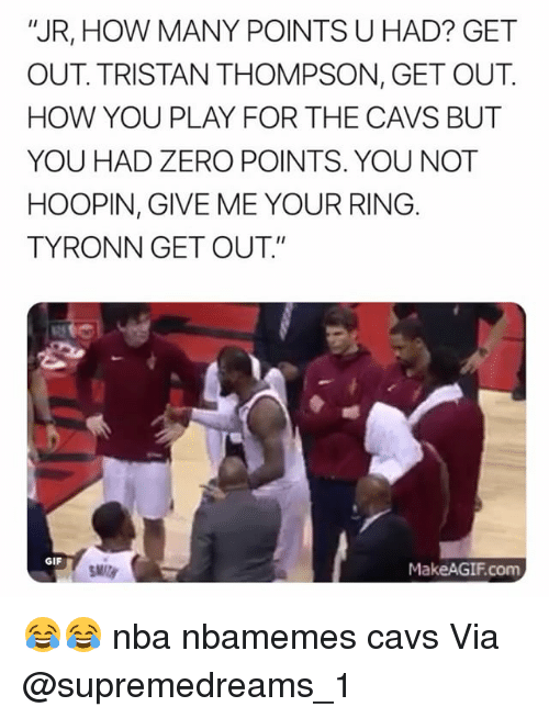 """Basketball, Cavs, and Gif: """"JR, HOW MANY POINTS U HAD? GET  OUT. TRISTAN THOMPSON, GET OUT.  HOW YOU PLAY FOR THE CAVS BUT  YOU HAD ZERO POINTS. YOU NOT  HOOPIN, GIVE ME YOUR RING  TYRONN GET OUT.""""  GIF  MakeAGIF.com 😂😂 nba nbamemes cavs Via @supremedreams_1"""