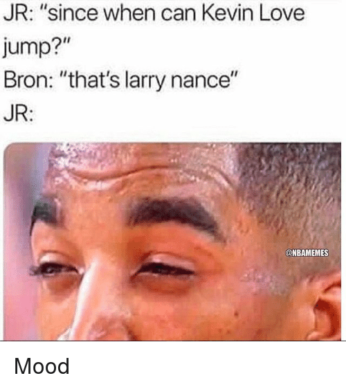 "Kevin Love: JR: ""since when can Kevin Love  Jump?""  Bron: ""that's larry nance""  JR:  @NBAMEMES Mood"