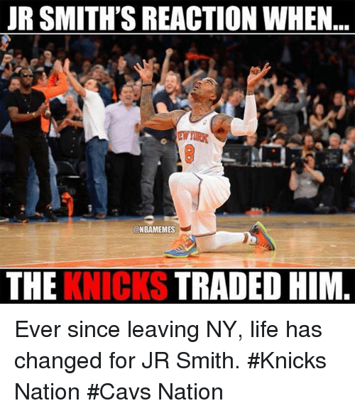 Nba, Nationals, and Smiths: JR SMITH'S REACTION WHEN  @NBAMEMES  THE  KNICKS  TRADED HIM. Ever since leaving NY, life has changed for JR Smith.  #Knicks Nation #Cavs Nation