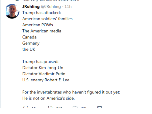 Kim Jong-Un, Soldiers, and Vladimir Putin: JRehling @JRehling 11h  Trump has attacked:  American soldiers' families  American POWs  The American media  Canada  the UK  Trump has praised:  Dictator Kim Jong-Un  Dictator Vladimir Putin  For the invertebrates who haven't figured it out yet:  He is not on America's side.